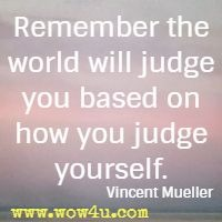 Remember the world will judge you based on how you judge yourself.  Vincent Mueller