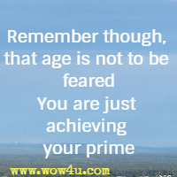 Remember though that age is not to be feared; You are just achieving your prime