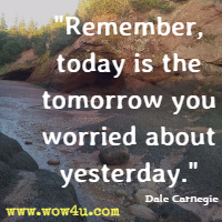 Remember, today is the tomorrow you worried about yesterday. Dale Carnegie