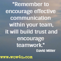 Remember to encourage effective communication within your team, it will build trust and encourage teamwork. David Miller