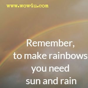 Remember, to make rainbows you need sun and rain.