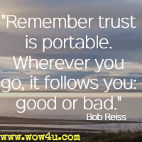 Remember trust is portable. Wherever you go, it follows you: good or bad. Bob Reiss
