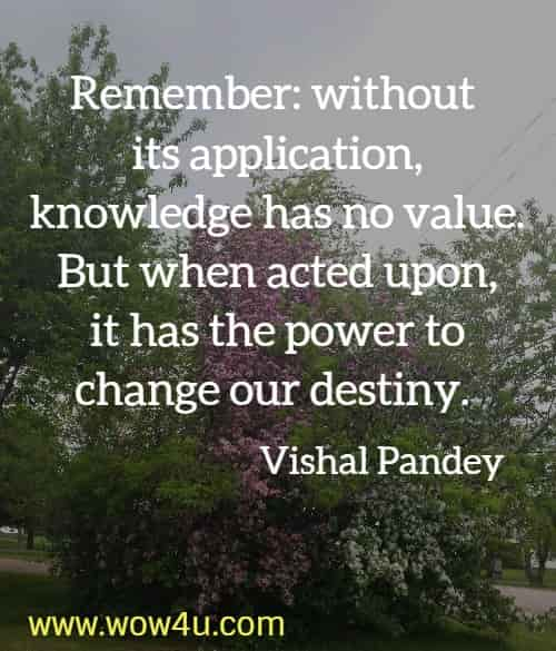 Remember: without its application, knowledge has no value. But when acted upon, it has the power to change our destiny. Vishal Pandey