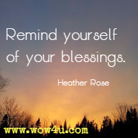 Remind yourself of your blessings. Heather Rose