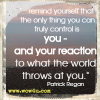 �remind yourself that the only thing you can truly control is you - and your reaction to what the world throws at you. Patrick Regan