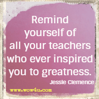 Remind yourself of all your teachers who ever inspired you to greatness. Jessie Clemence