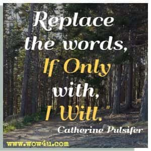Replace the words, If Only, with, I Will.  Catherine Pulsifer