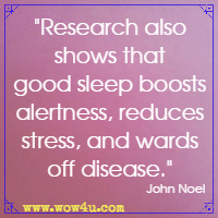 Research also shows that good sleep boosts alertness, reduces stress, and wards off disease. John Noel