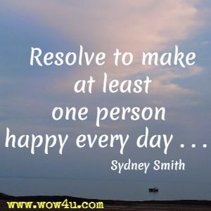 Resolve to make at least one person happy every day . . .  Sydney Smith