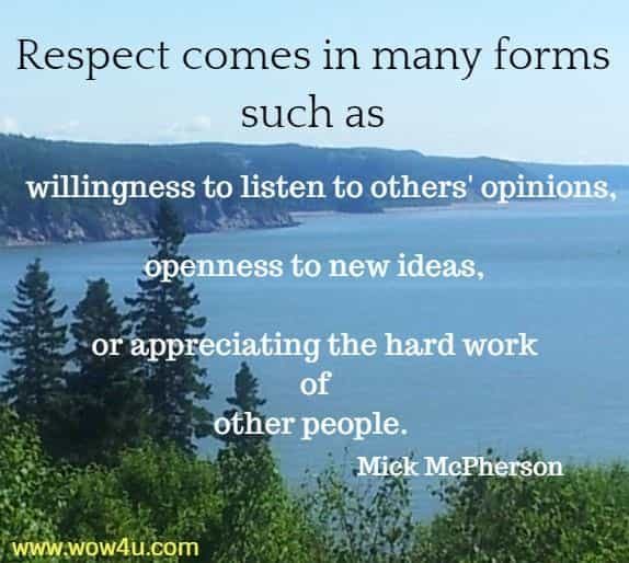 Respect comes in many forms, such as willingness to listen to others'  opinions, openness to new ideas, or appreciating the hard work of  other people. Mick McPherson