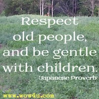 Respect old people, and be gentle with children. Japanese Proverb