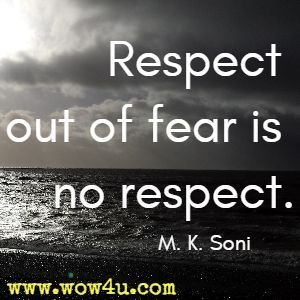 Respect out of fear is no respect M. K. Soni