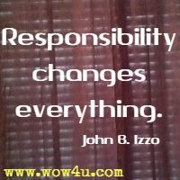 Responsibility changes everything.  John B. Izzo