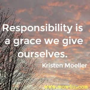 Responsibility is a grace we give ourselves. Kristen Moeller