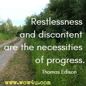 Restlessness and discontent are the necessities of progress. Thomas Edison