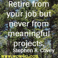 Retire from your job but never from meaningful projects. Stephen R. Covey