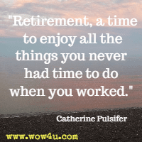 Retirement, a time to enjoy all the things you never had time to do when you worked. Catherine Pulsifer