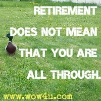 Retirement does not mean that you are all through.