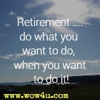 Retirement ....do what you want to do, when you want to do it!