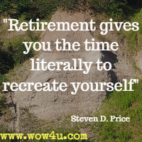Retirement gives you the time literally to recreate yourself   Steven D. Price