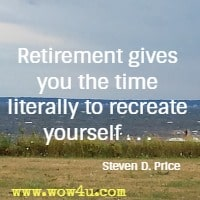 Retirement gives you the time literally to recreate yourself . . . Steven D. Price