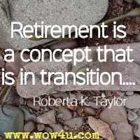 'Retirement is a concept that is in transition.... Roberta K. Taylor
