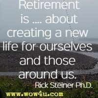 Retirement is .... about creating a new life for ourselves and those around us. Rick Steiner Ph.D.