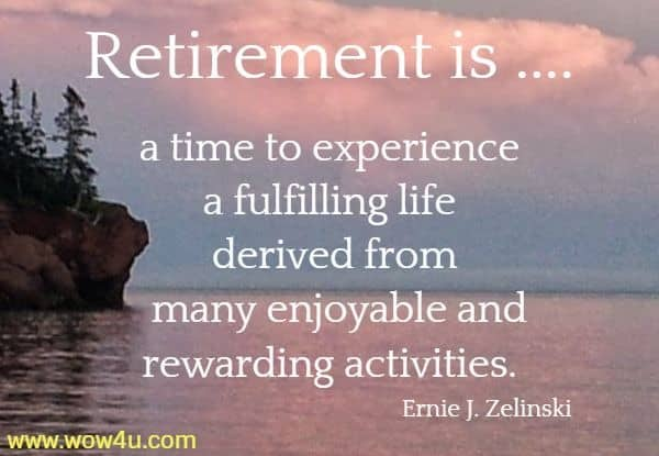 Retirement is .... a time to experience a fulfilling life derived from  many enjoyable and rewarding activities. Ernie J. Zelinski