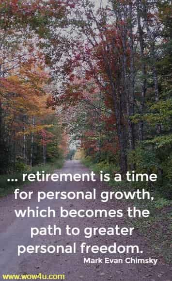 ... retirement is a time for personal growth, which becomes the  path to greater personal freedom. Mark Evan Chimsky