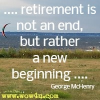 .... retirement is not an end, but rather a new beginning .... George McHenry