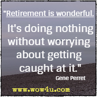 Retirement is wonderful. It's doing nothing without worrying about getting caught at it.  Gene Perret