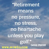 Retirement means no pressure, no stress, no heartache unless you play golf. Gene Perret