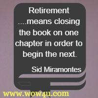 Retirement ....means closing the book on one chapter in order to begin the next. Sid Miramontes