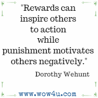 Rewards can inspire others to action while punishment motivates  others negatively.  Dorothy Wehunt