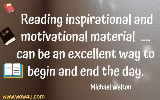 Reading inspirational and motivational material   .... can be an excellent way to begin and end the day. Michael Welton