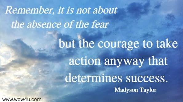 Remember, it is not about the absence of the fear  but the courage to take action anyway that determines success. Madyson Taylor
