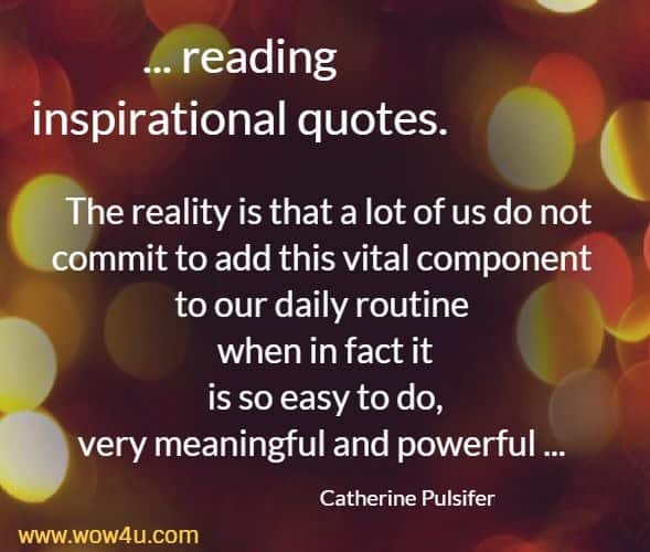 ... reading inspirational quotes. The reality is that a lot of us do not commit to add this vital component to our daily routine when in fact it  is so easy to do, very meaningful and powerful ... Catherine Pulsifer