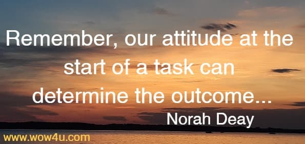 Remember, our attitude at the start of a task can determine the outcome,  therefore promise yourself you will get the job done without stress.  Norah Deay