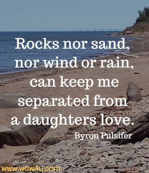 Rocks nor sand, nor wind or rain, can keep me separated from  a daughters love. Byron Pulsifer