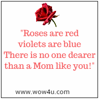 Roses are red violets are blue There is no one dearer than a Mom like you!