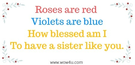 Roses are red  Violets are blue How blessed am I To have a sister like you.