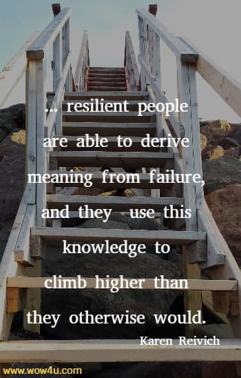 ... resilient people are able to derive meaning from failure, and they  use this knowledge to climb higher than they otherwise would.  Karen Reivich