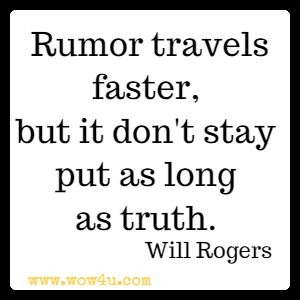 Rumor travels faster, but it don't stay put as long as truth. Will Rogers