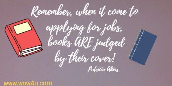 Remember, when it come to applying for jobs, books ARE judged by  their cover!  Patricia Akins