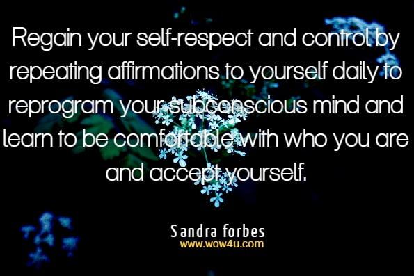 Regain your self-respect and control by repeating affirmations to yourself daily to reprogram your subconscious mind and learn to be comfortable with who you are and accept yourself.Sandra forbes