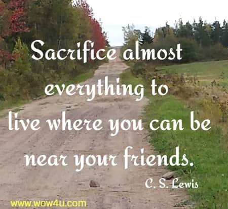 Sacrifice almost everything to live where you can be near your friends. C. S. Lewis