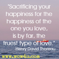 Sacrificing your happiness for the happiness of the one you love, is by far, the truest type of love. Henry David Thoreau