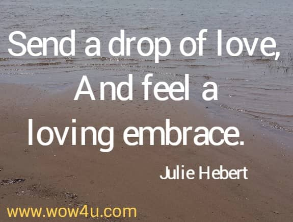 Send a drop of love, And feel a loving embrace.   Julie Hebert