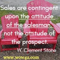 Sales are contingent upon the attitude of the salesman, not the attitude of the prospect. W. Clement Stone