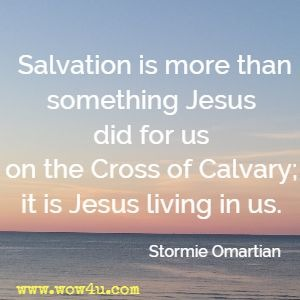 Salvation is more than something Jesus did for us on the Cross of Calvary; it is Jesus living in us. Stormie Omartian